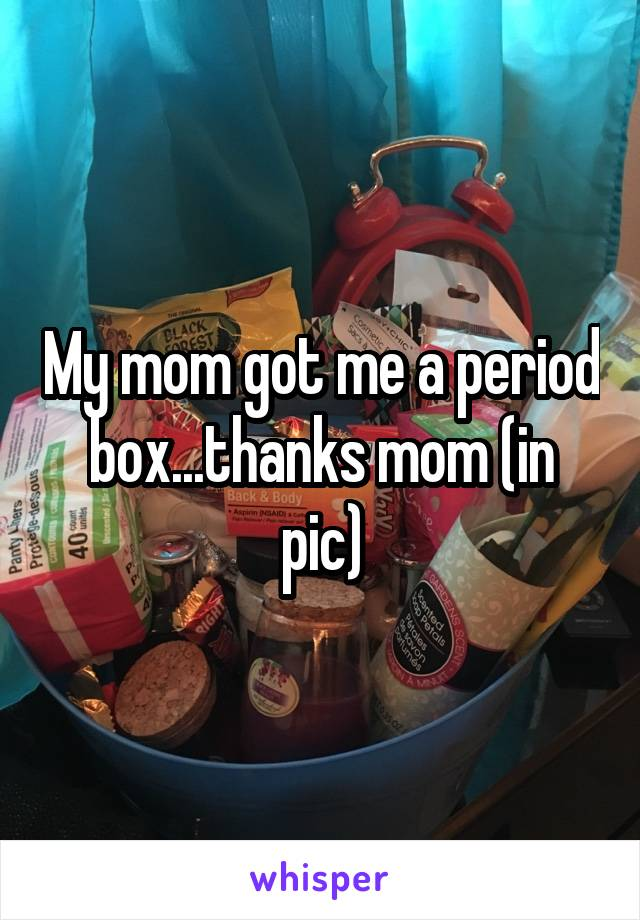 My mom got me a period box...thanks mom (in pic)