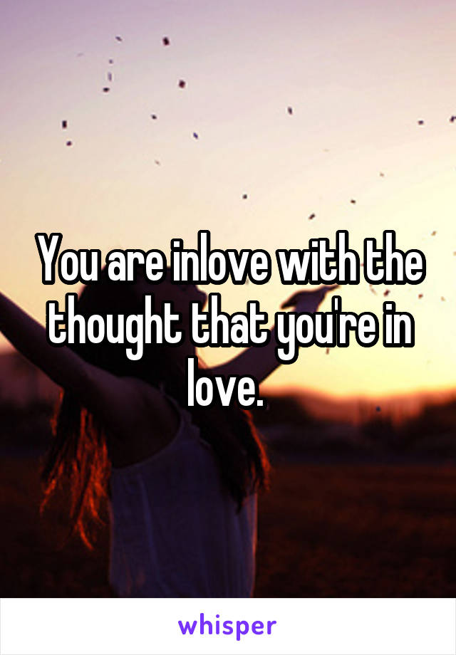 You are inlove with the thought that you're in love.