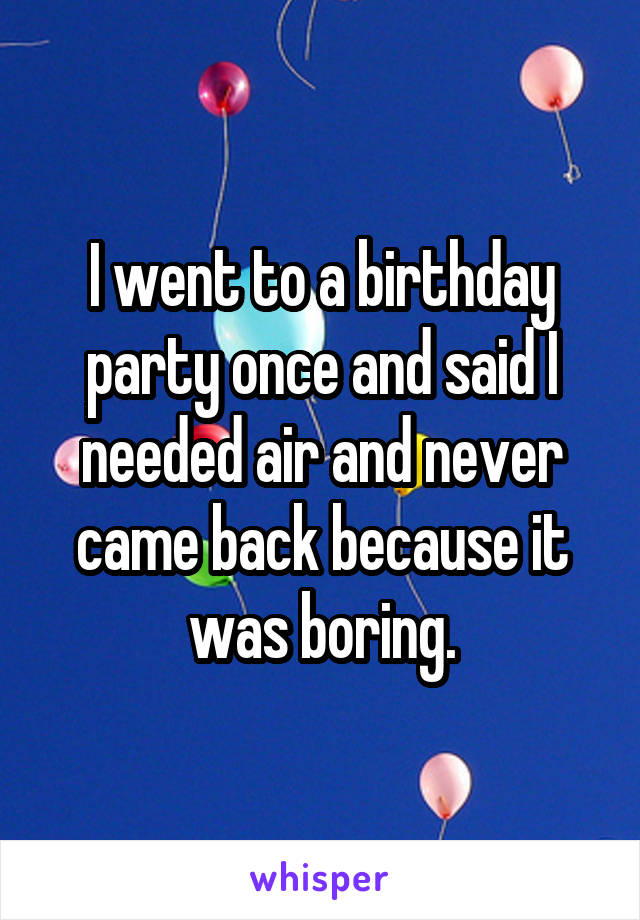 I went to a birthday party once and said I needed air and never came back because it was boring.