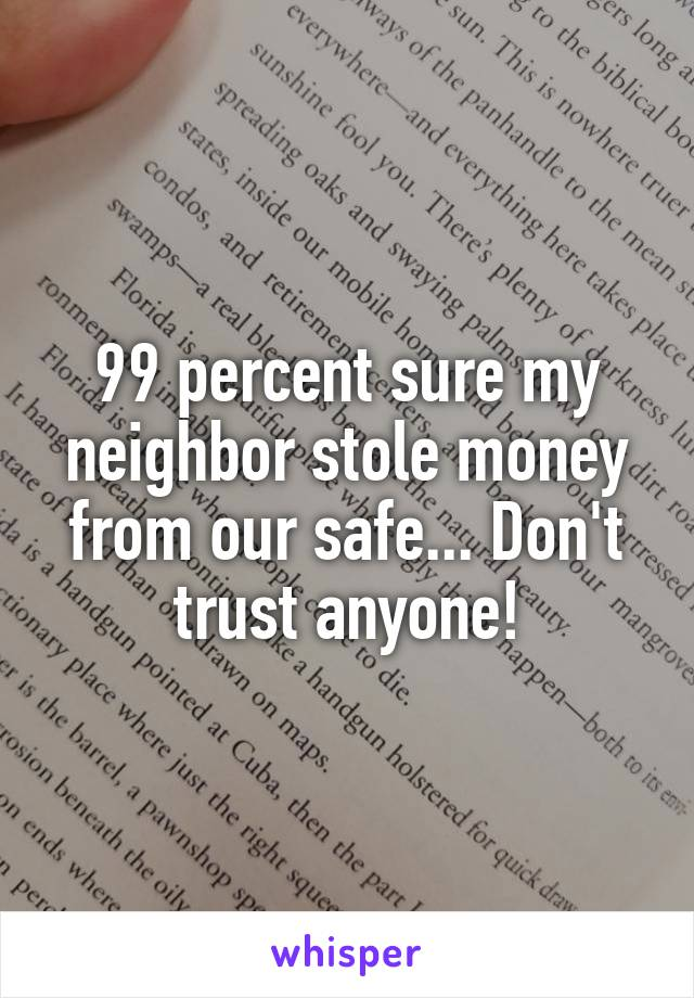 99 percent sure my neighbor stole money from our safe... Don't trust anyone!