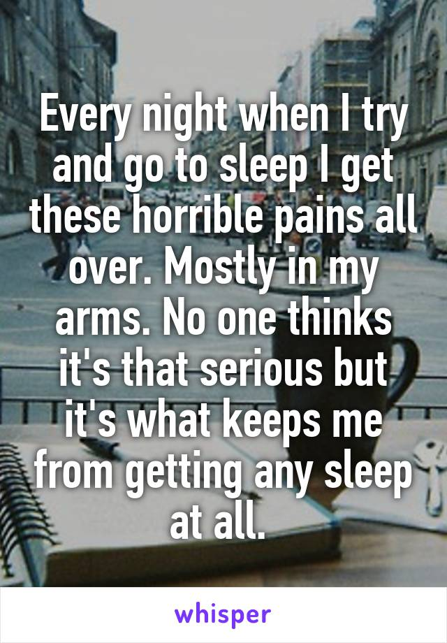 Every night when I try and go to sleep I get these horrible pains all over. Mostly in my arms. No one thinks it's that serious but it's what keeps me from getting any sleep at all.