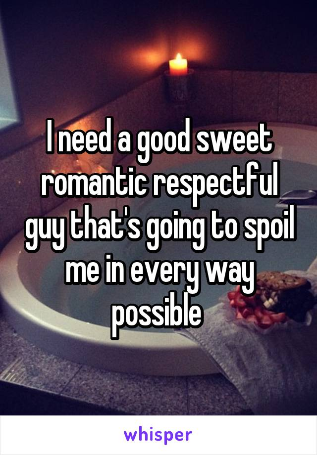 I need a good sweet romantic respectful guy that's going to spoil me in every way possible