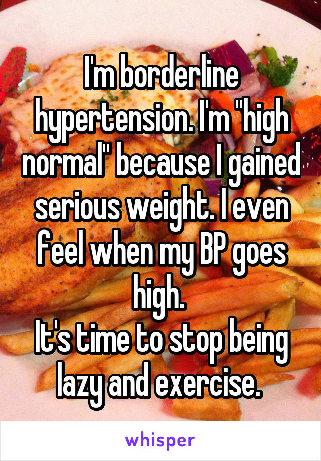 "I'm borderline hypertension. I'm ""high normal"" because I gained serious weight. I even feel when my BP goes high.  It's time to stop being lazy and exercise."