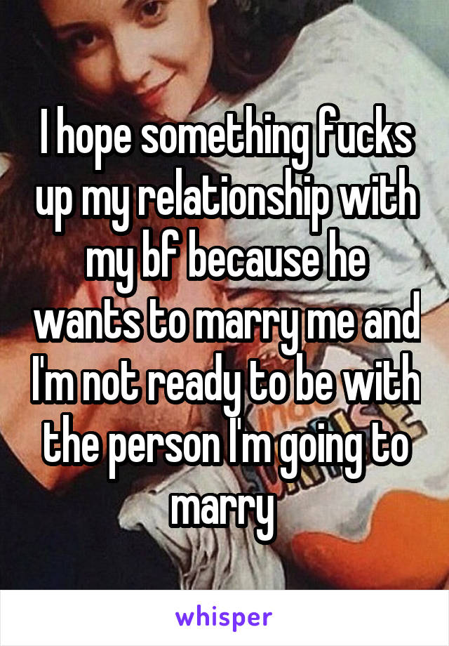 I hope something fucks up my relationship with my bf because he wants to marry me and I'm not ready to be with the person I'm going to marry