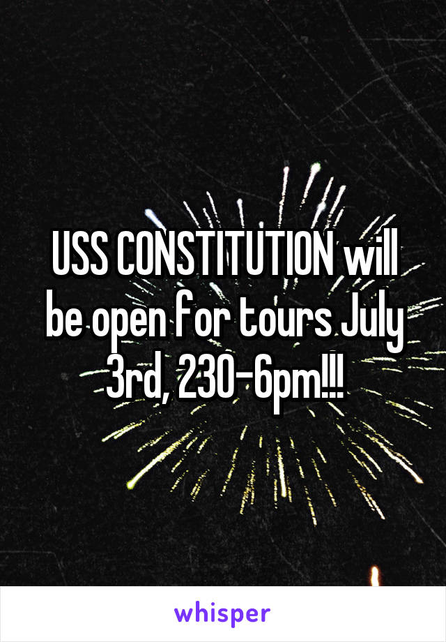 USS CONSTITUTION will be open for tours July 3rd, 230-6pm!!!