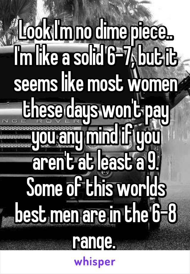 Look I'm no dime piece.. I'm like a solid 6-7, but it seems like most women these days won't pay you any mind if you aren't at least a 9. Some of this worlds best men are in the 6-8 range.