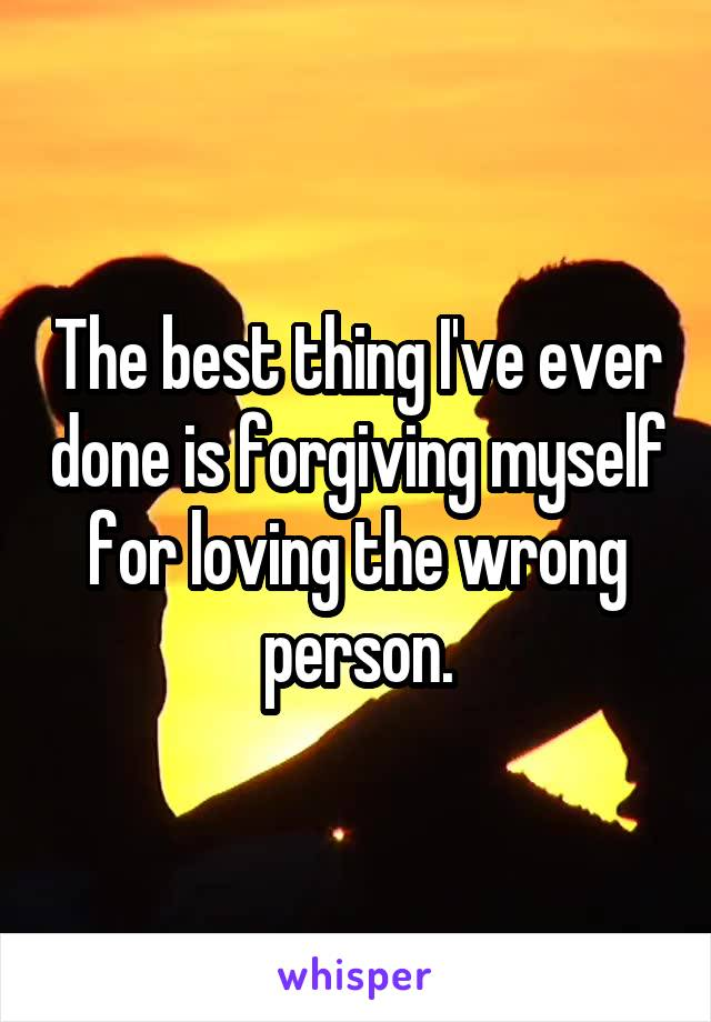 The best thing I've ever done is forgiving myself for loving the wrong person.