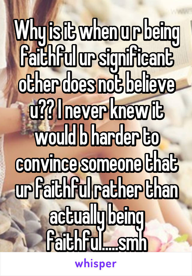 Why is it when u r being faithful ur significant other does not believe u?? I never knew it would b harder to convince someone that ur faithful rather than actually being faithful.....smh