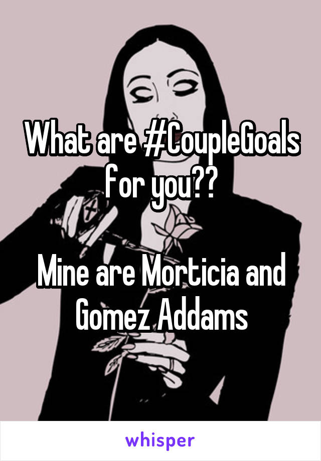 What are #CoupleGoals for you??  Mine are Morticia and Gomez Addams
