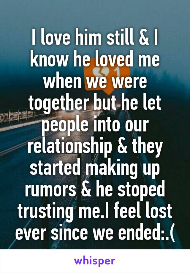 I love him still & I know he loved me when we were together but he let people into our relationship & they started making up rumors & he stoped trusting me.I feel lost ever since we ended:.(