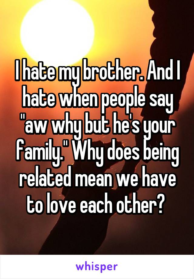 """I hate my brother. And I hate when people say """"aw why but he's your family."""" Why does being related mean we have to love each other?"""