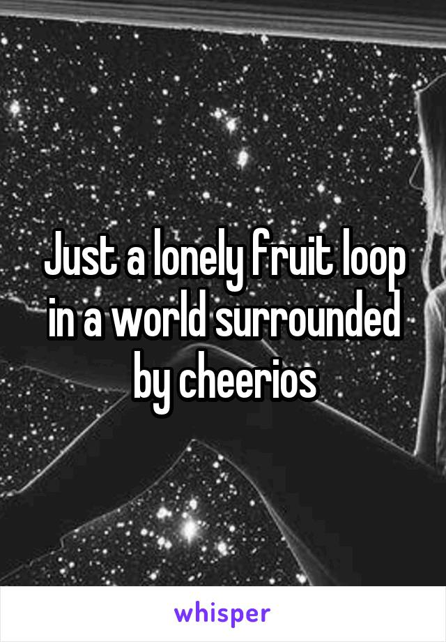 Just a lonely fruit loop in a world surrounded by cheerios