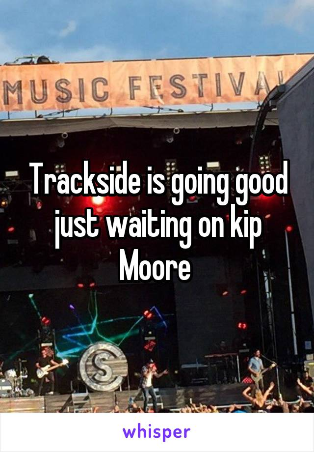 Trackside is going good just waiting on kip Moore