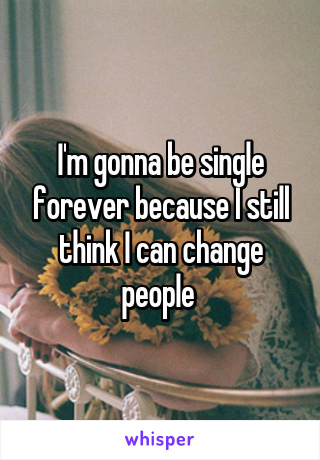 I'm gonna be single forever because I still think I can change people
