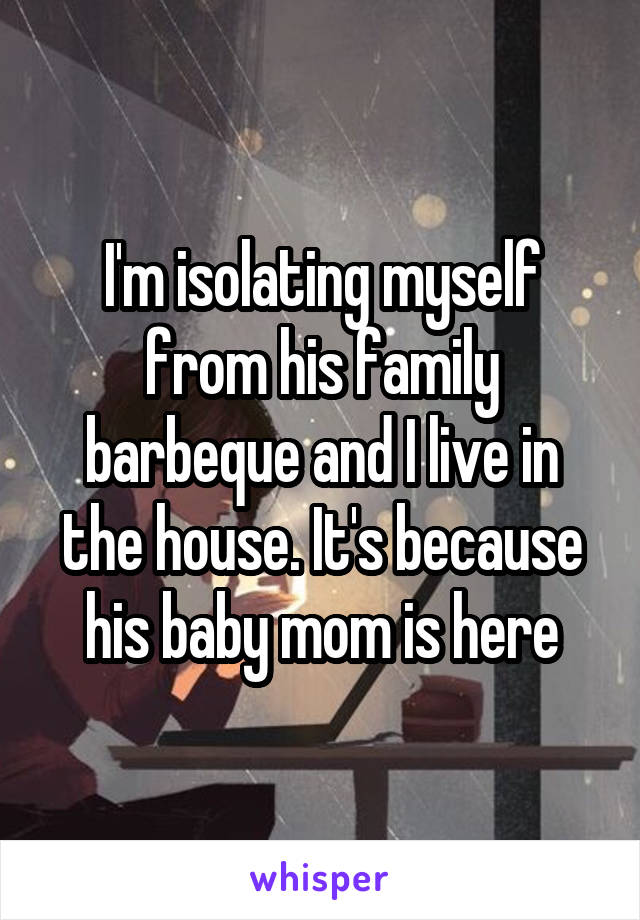 I'm isolating myself from his family barbeque and I live in the house. It's because his baby mom is here