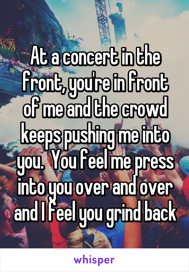 At a concert in the front, you're in front of me and the crowd keeps pushing me into you.  You feel me press into you over and over and I feel you grind back
