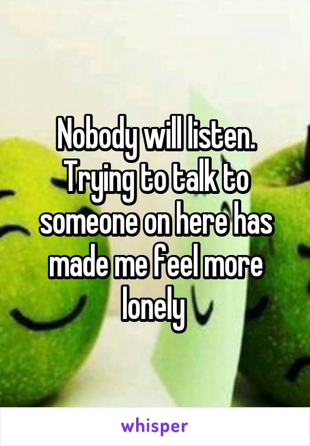 Nobody will listen. Trying to talk to someone on here has made me feel more lonely