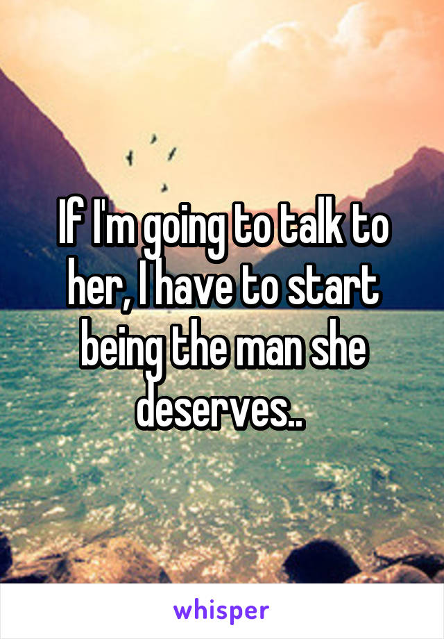 If I'm going to talk to her, I have to start being the man she deserves..