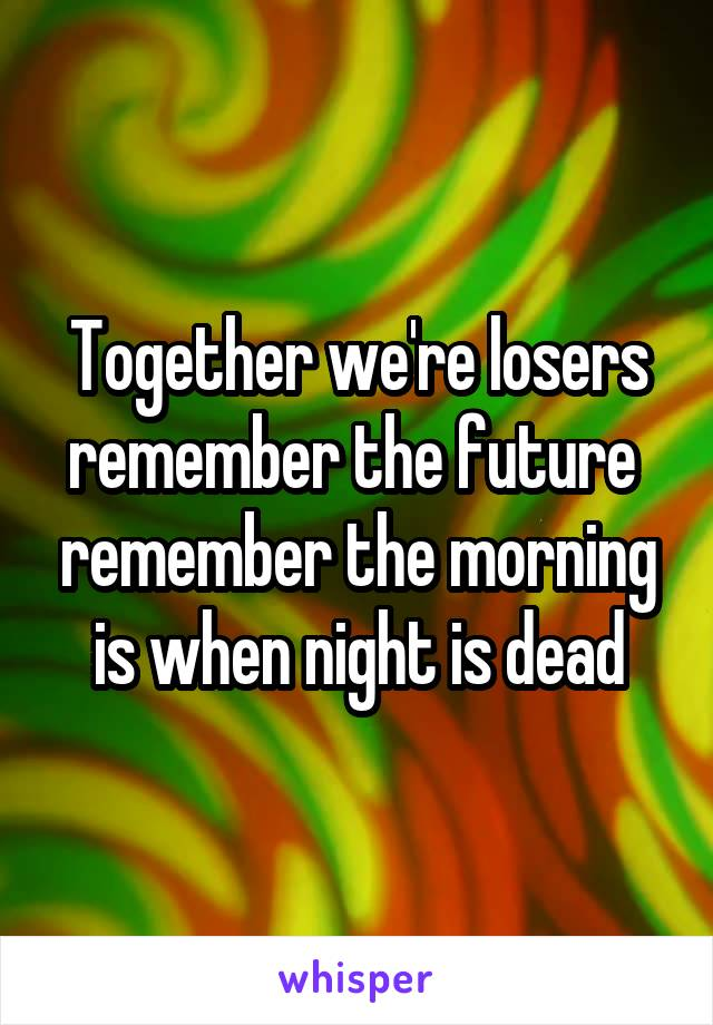 Together we're losers remember the future  remember the morning is when night is dead