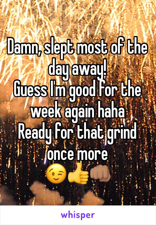 Damn, slept most of the day away!  Guess I'm good for the week again haha  Ready for that grind once more 😉👍👊🏽