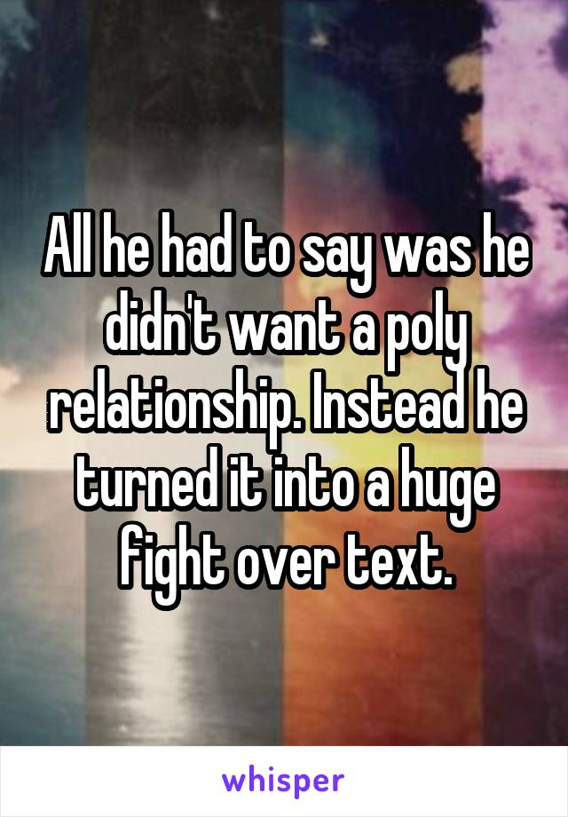 All he had to say was he didn't want a poly relationship. Instead he turned it into a huge fight over text.