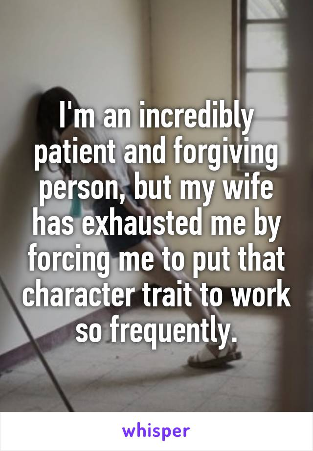 I'm an incredibly patient and forgiving person, but my wife has exhausted me by forcing me to put that character trait to work so frequently.