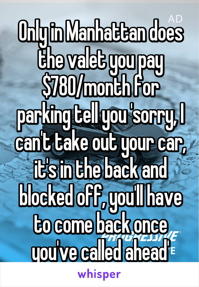 Only in Manhattan does the valet you pay $780/month for parking tell you 'sorry, I can't take out your car, it's in the back and blocked off, you'll have to come back once you've called ahead'