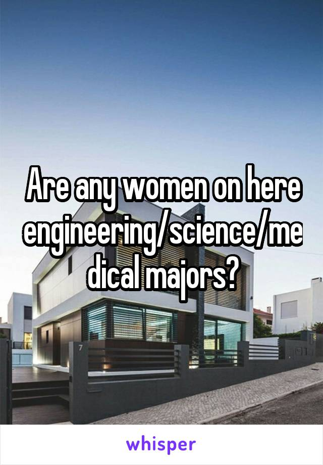 Are any women on here engineering/science/medical majors?