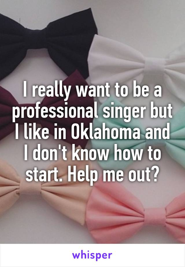 I really want to be a professional singer but I like in Oklahoma and I don't know how to start. Help me out?