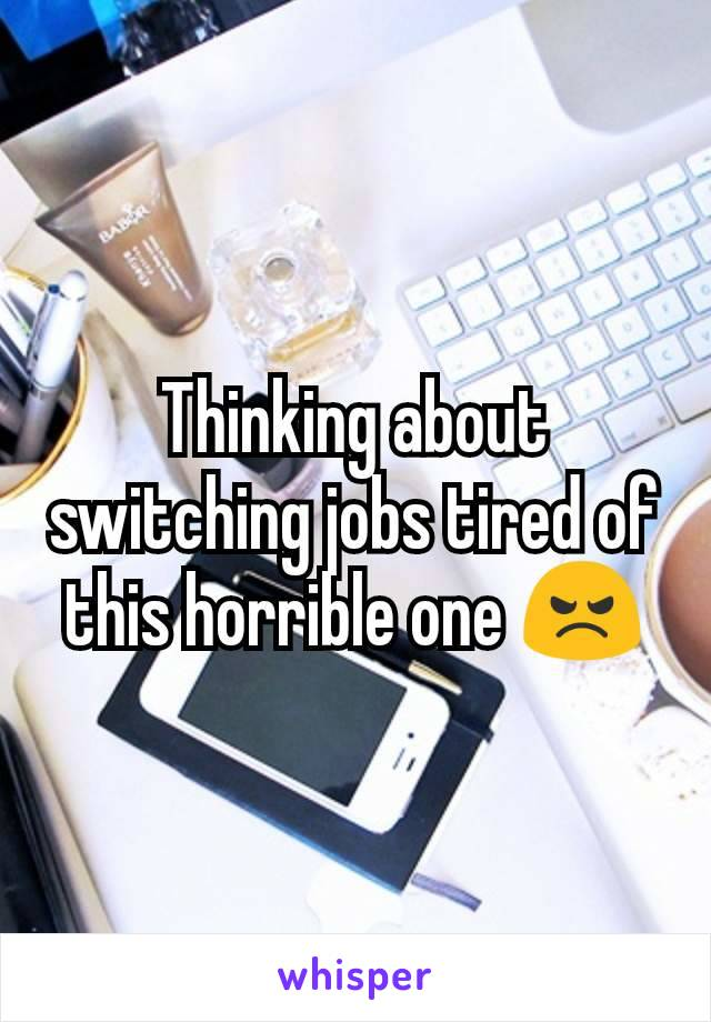 Thinking about switching jobs tired of this horrible one 😠