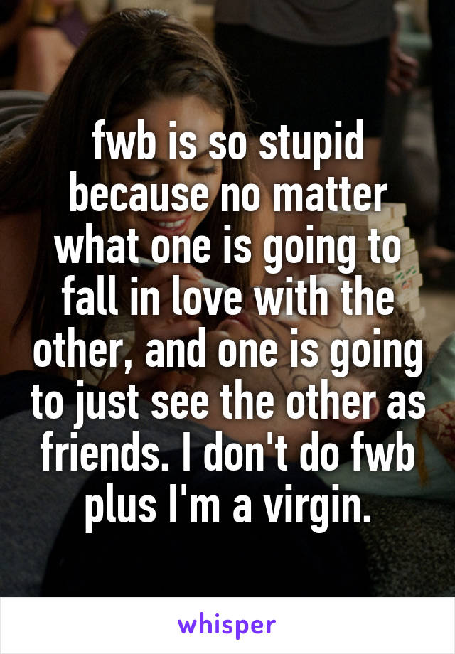 fwb is so stupid because no matter what one is going to fall in love with the other, and one is going to just see the other as friends. I don't do fwb plus I'm a virgin.