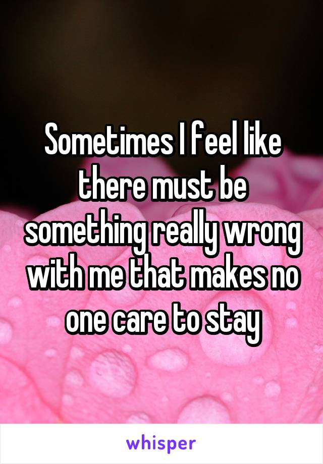 Sometimes I feel like there must be something really wrong with me that makes no one care to stay