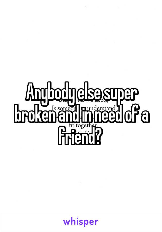 Anybody else super broken and in need of a friend?