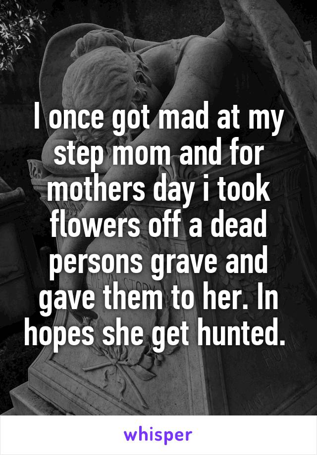 I once got mad at my step mom and for mothers day i took flowers off a dead persons grave and gave them to her. In hopes she get hunted.