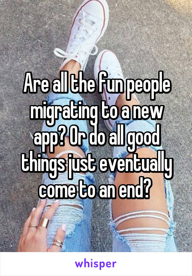 Are all the fun people migrating to a new app? Or do all good things just eventually come to an end?