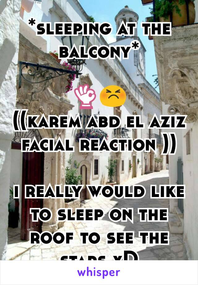 *sleeping at the balcony*  👌😣 ((karem abd el aziz facial reaction ))  i really would like to sleep on the roof to see the stars xD