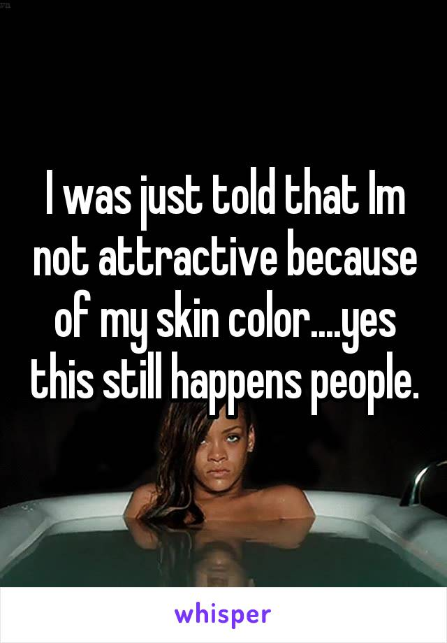 I was just told that Im not attractive because of my skin color....yes this still happens people.