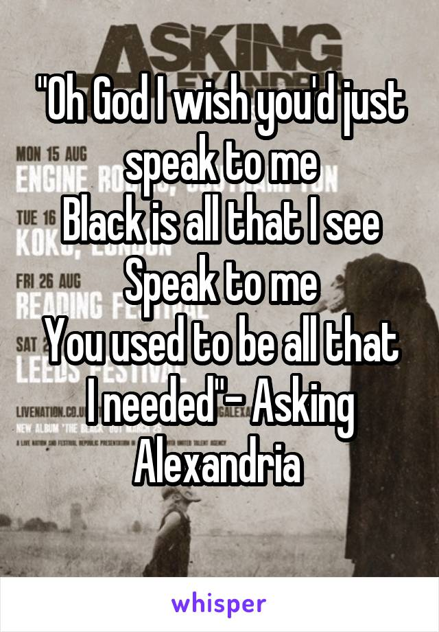 """""""Oh God I wish you'd just speak to me Black is all that I see Speak to me You used to be all that I needed""""- Asking Alexandria"""