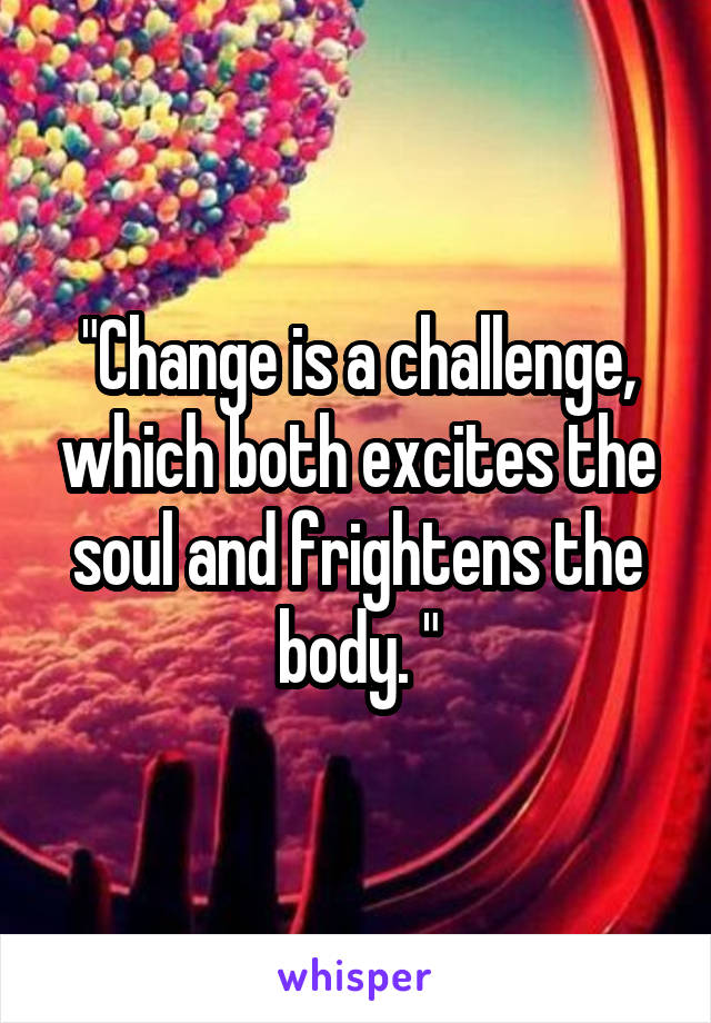 """""""Change is a challenge, which both excites the soul and frightens the body. """""""