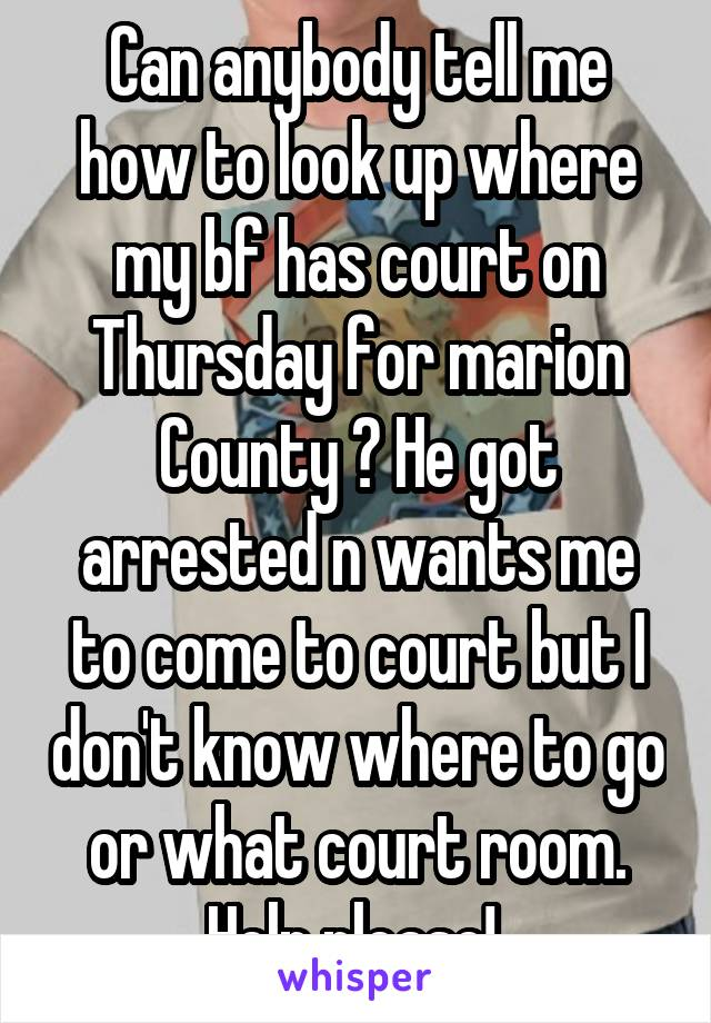 Can anybody tell me how to look up where my bf has court on Thursday for marion County ? He got arrested n wants me to come to court but I don't know where to go or what court room. Help please!