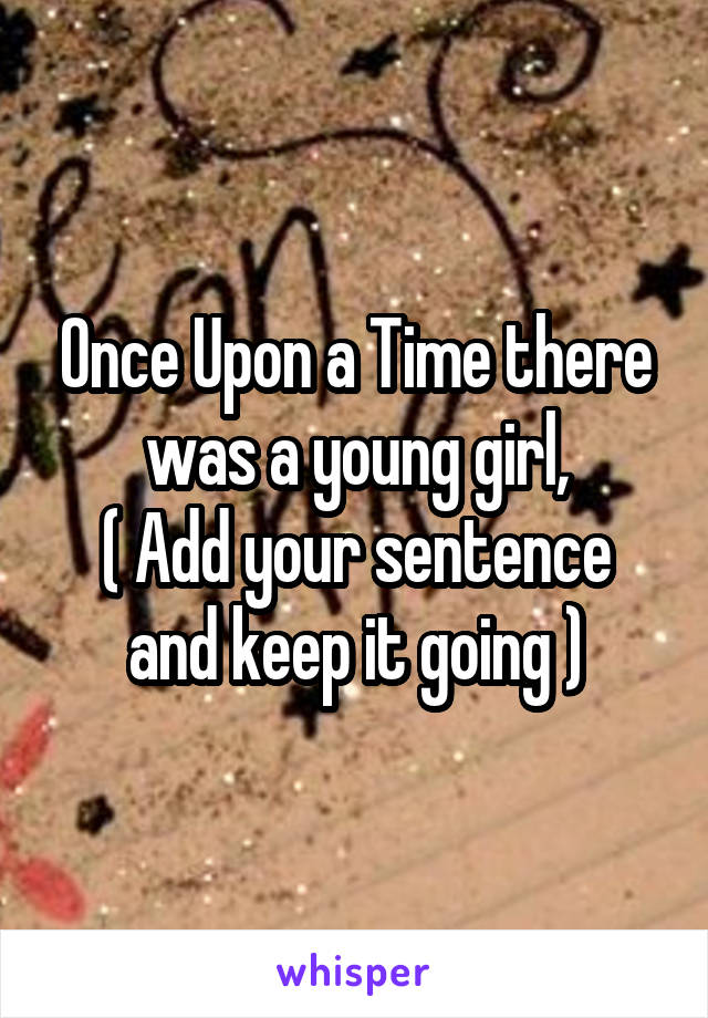 Once Upon a Time there was a young girl, ( Add your sentence and keep it going )