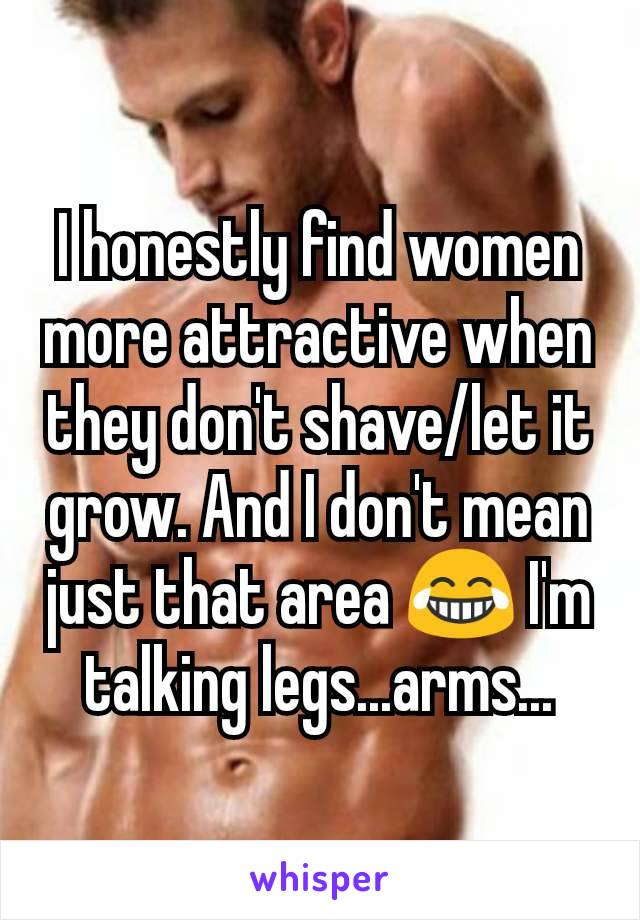 I honestly find women more attractive when they don't shave/let it grow. And I don't mean just that area 😂 I'm talking legs...arms...