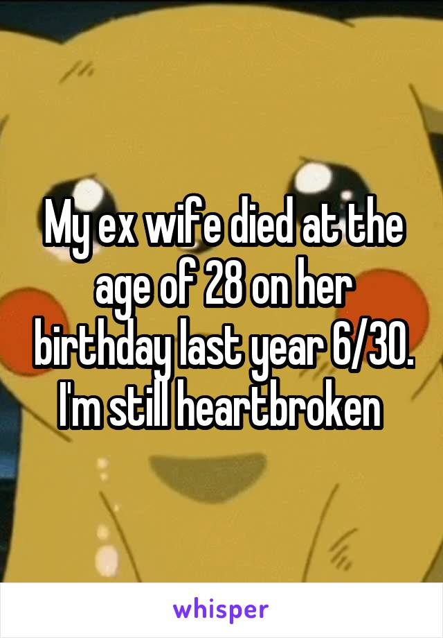 My ex wife died at the age of 28 on her birthday last year 6/30. I'm still heartbroken