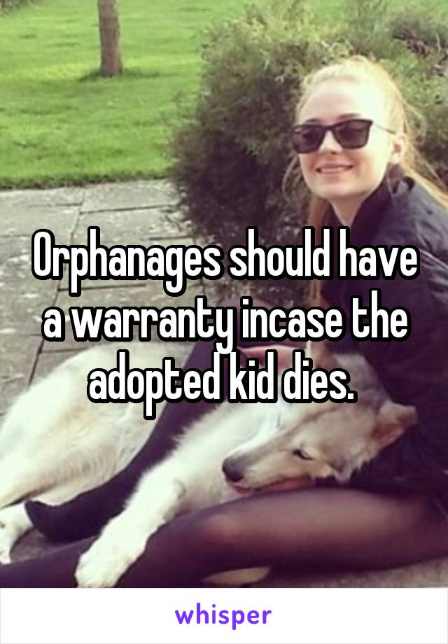 Orphanages should have a warranty incase the adopted kid dies.