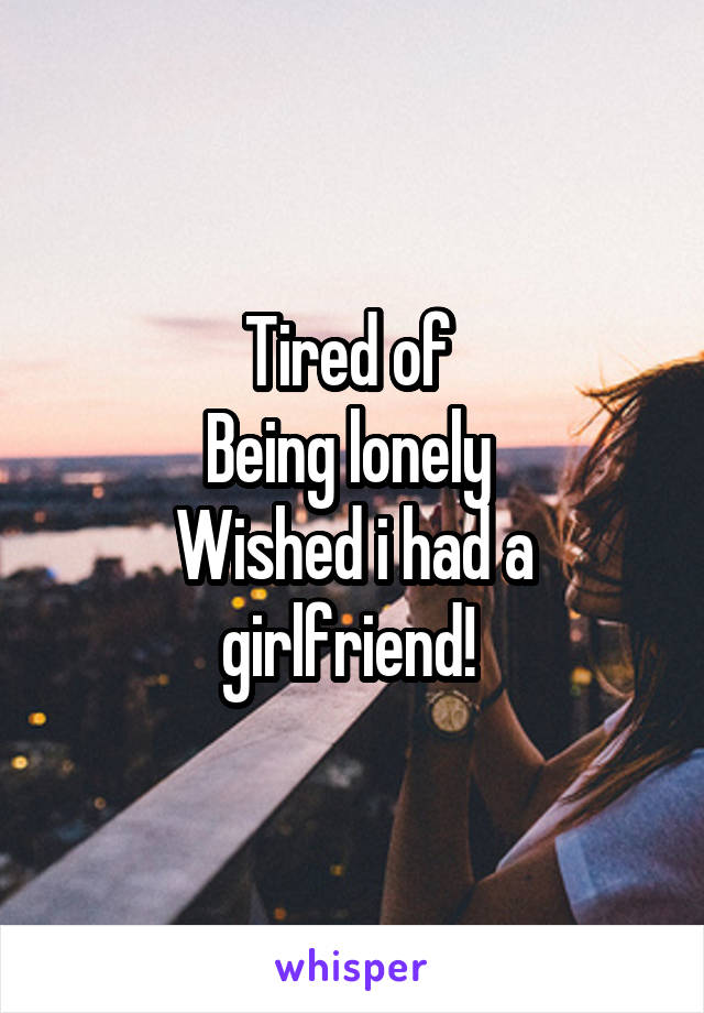Tired of  Being lonely  Wished i had a girlfriend!