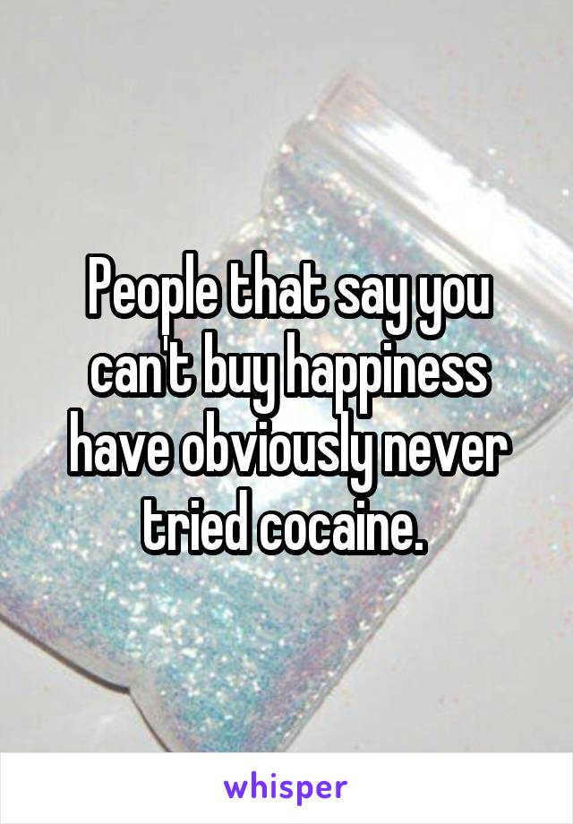 People that say you can't buy happiness have obviously never tried cocaine.
