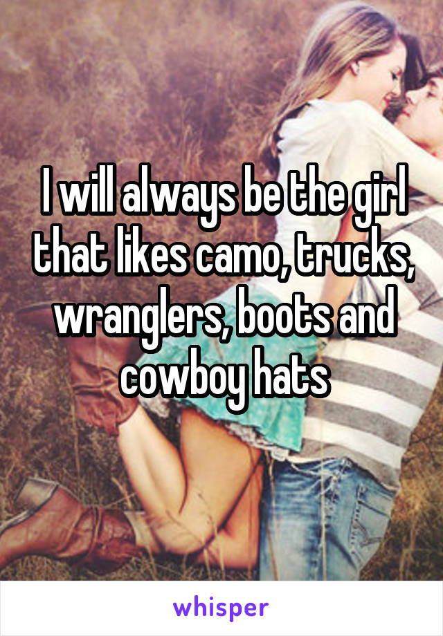 I will always be the girl that likes camo, trucks, wranglers, boots and cowboy hats