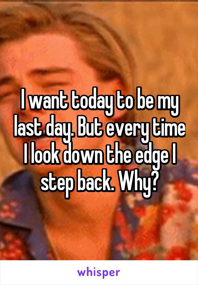 I want today to be my last day. But every time I look down the edge I step back. Why?