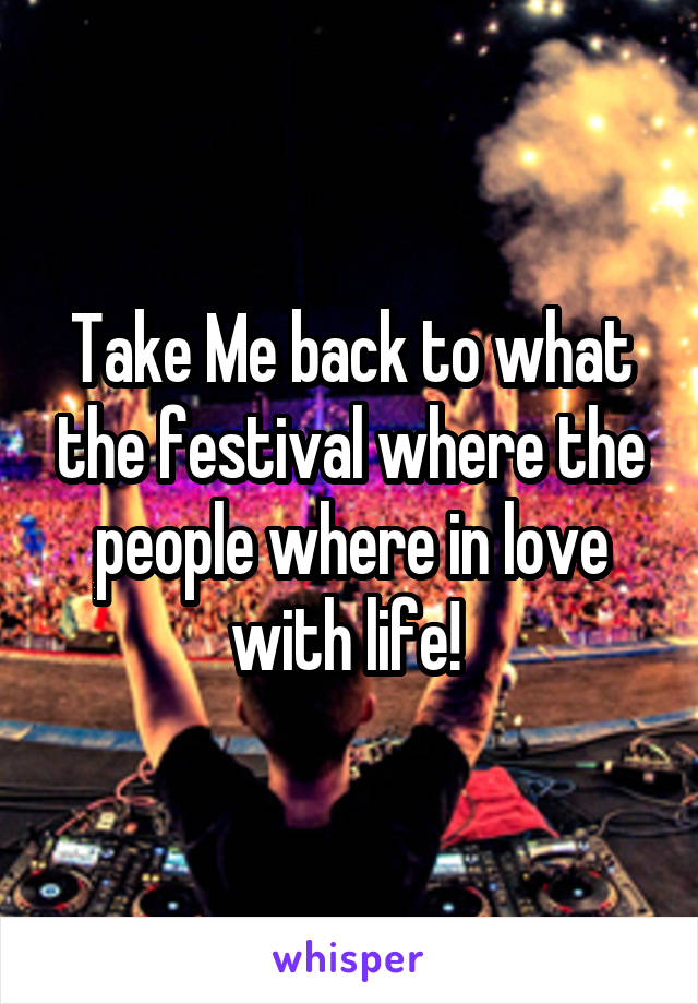 Take Me back to what the festival where the people where in love with life!