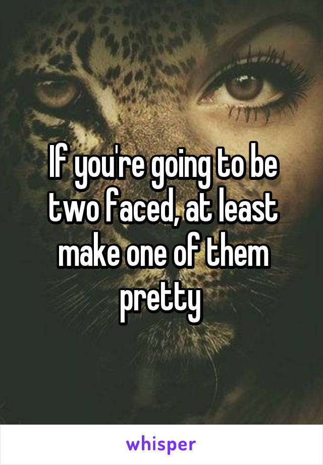 If you're going to be two faced, at least make one of them pretty